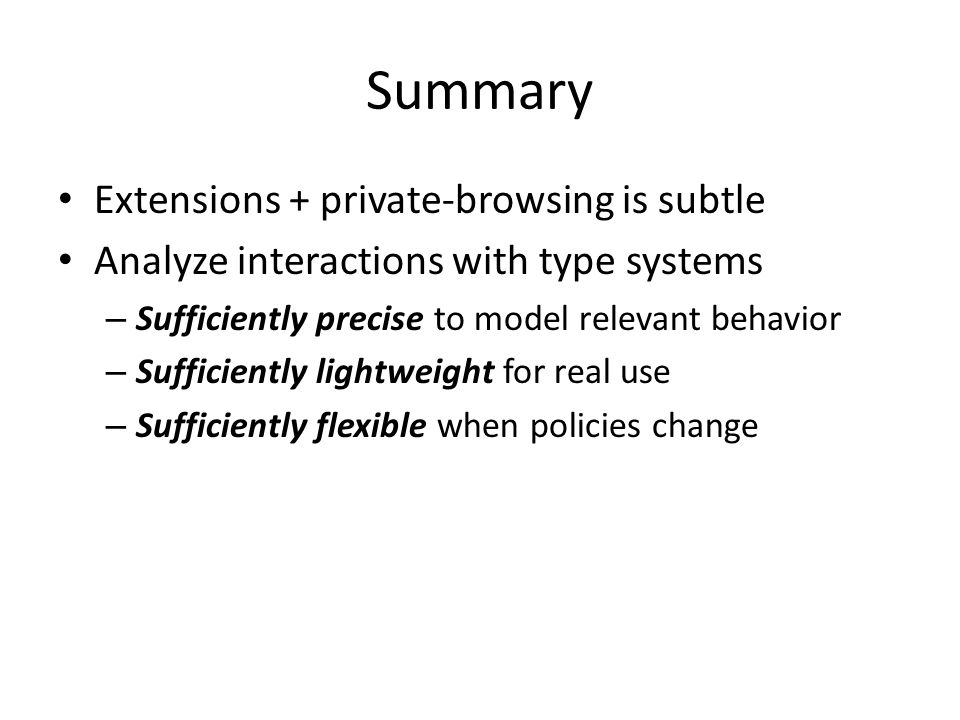 Summary Extensions + private-browsing is subtle Analyze interactions with type systems – Sufficiently precise to model relevant behavior – Sufficiently lightweight for real use – Sufficiently flexible when policies change