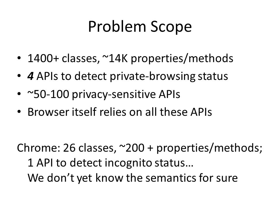 Problem Scope 1400+ classes, ~14K properties/methods 4 APIs to detect private-browsing status ~50-100 privacy-sensitive APIs Browser itself relies on all these APIs Chrome: 26 classes, ~200 + properties/methods; 1 API to detect incognito status… We don't yet know the semantics for sure
