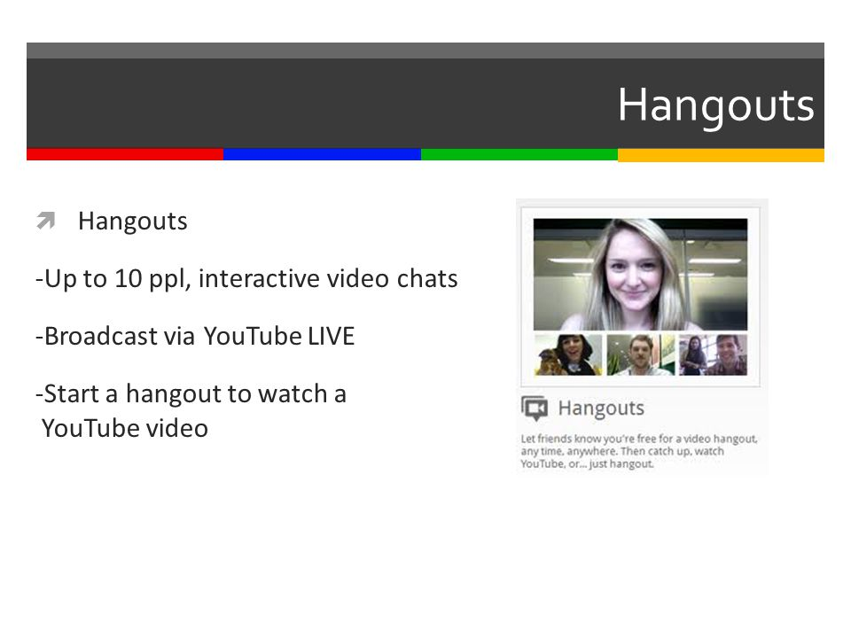 Hangouts  Hangouts -Up to 10 ppl, interactive video chats -Broadcast via YouTube LIVE -Start a hangout to watch a YouTube video
