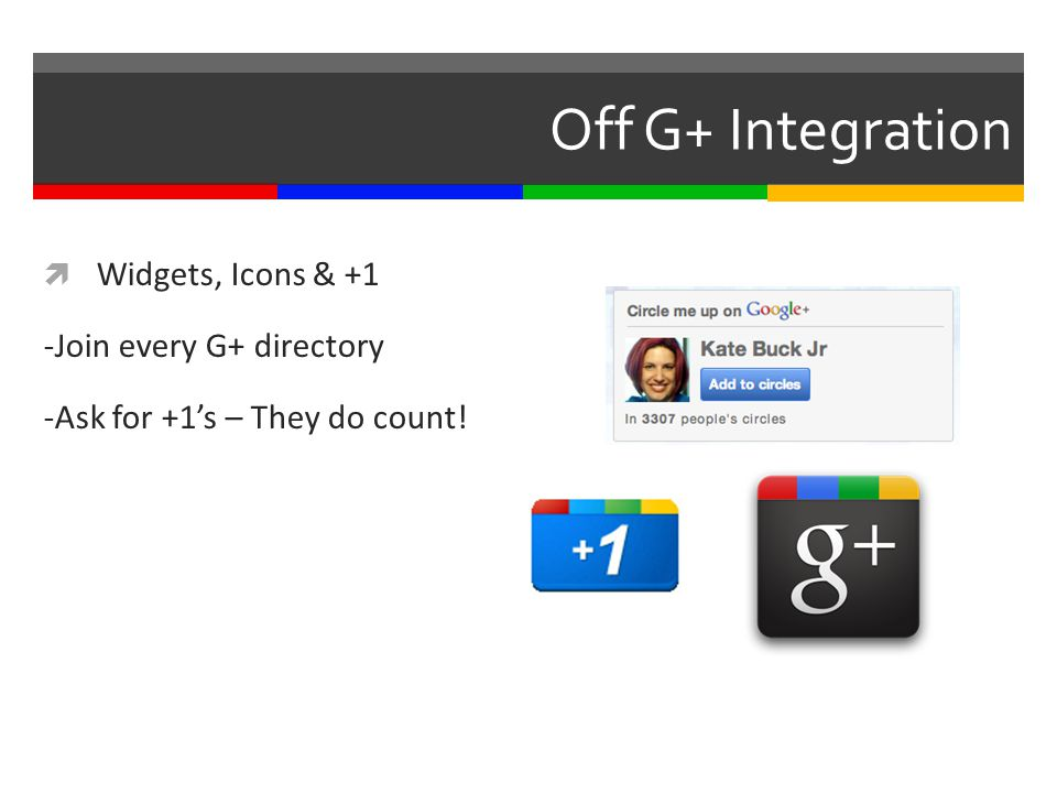 Off G+ Integration  Widgets, Icons & +1 -Join every G+ directory -Ask for +1's – They do count!