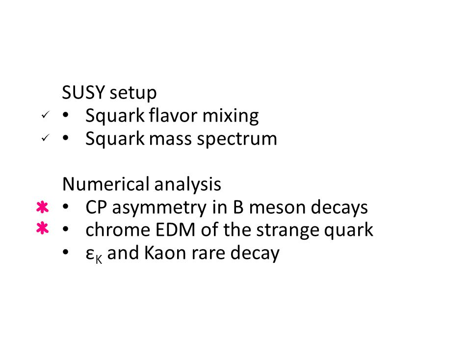 Contents SUSY setup Squark flavor mixing Squark mass spectrum Numerical analysis CP asymmetry in B meson decays chrome EDM of the strange quark ε K an