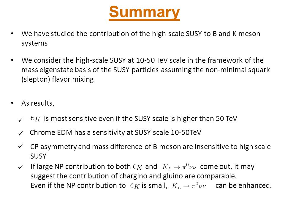 Summary We have studied the contribution of the high-scale SUSY to B and K meson systems We consider the high-scale SUSY at 10-50 TeV scale in the fra