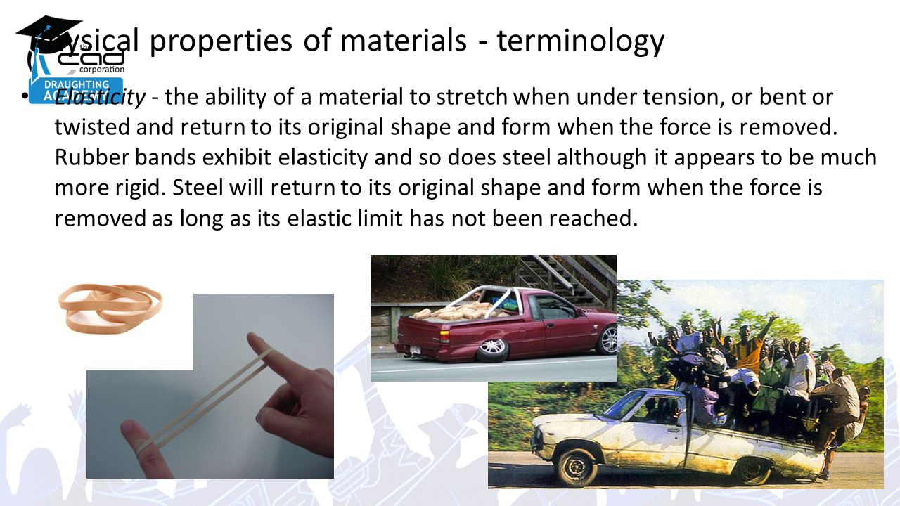 Physical properties of materials - terminology Elasticity - the ability of a material to stretch when under tension, or bent or twisted and return to its original shape and form when the force is removed.