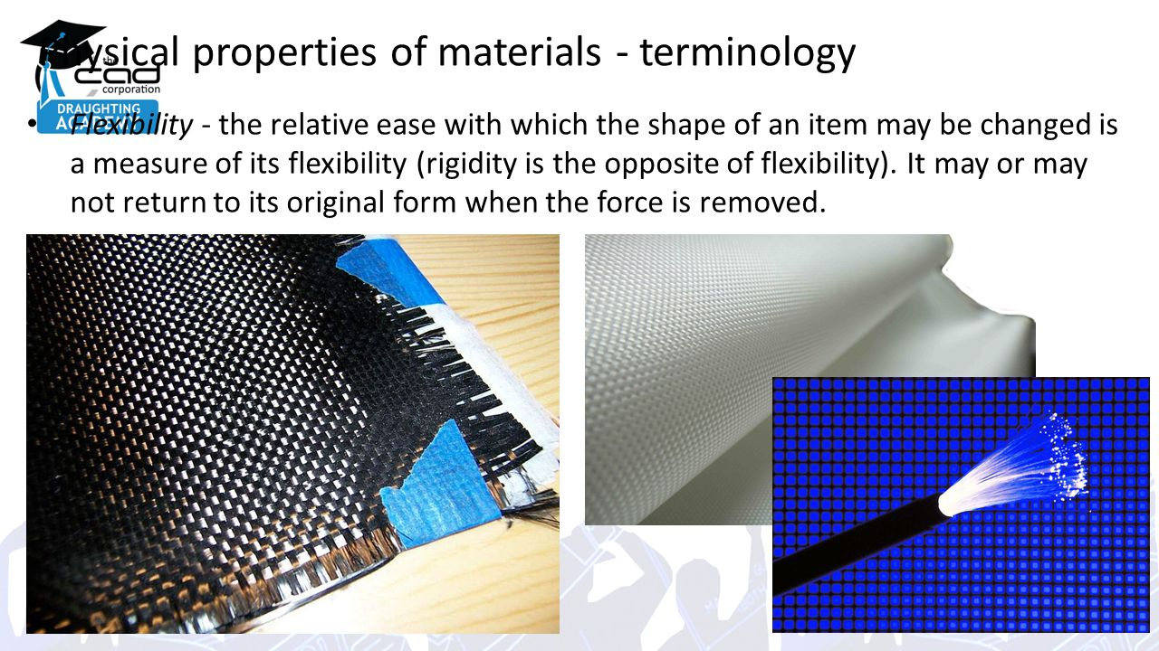 Physical properties of materials - terminology Flexibility - the relative ease with which the shape of an item may be changed is a measure of its flexibility (rigidity is the opposite of flexibility).