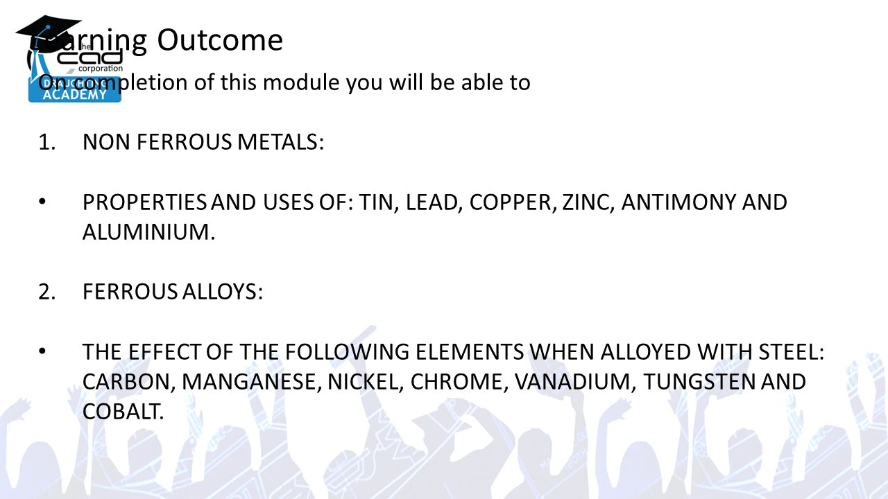 Learning Outcome On completion of this module you will be able to 1.NON FERROUS METALS: PROPERTIES AND USES OF: TIN, LEAD, COPPER, ZINC, ANTIMONY AND ALUMINIUM.