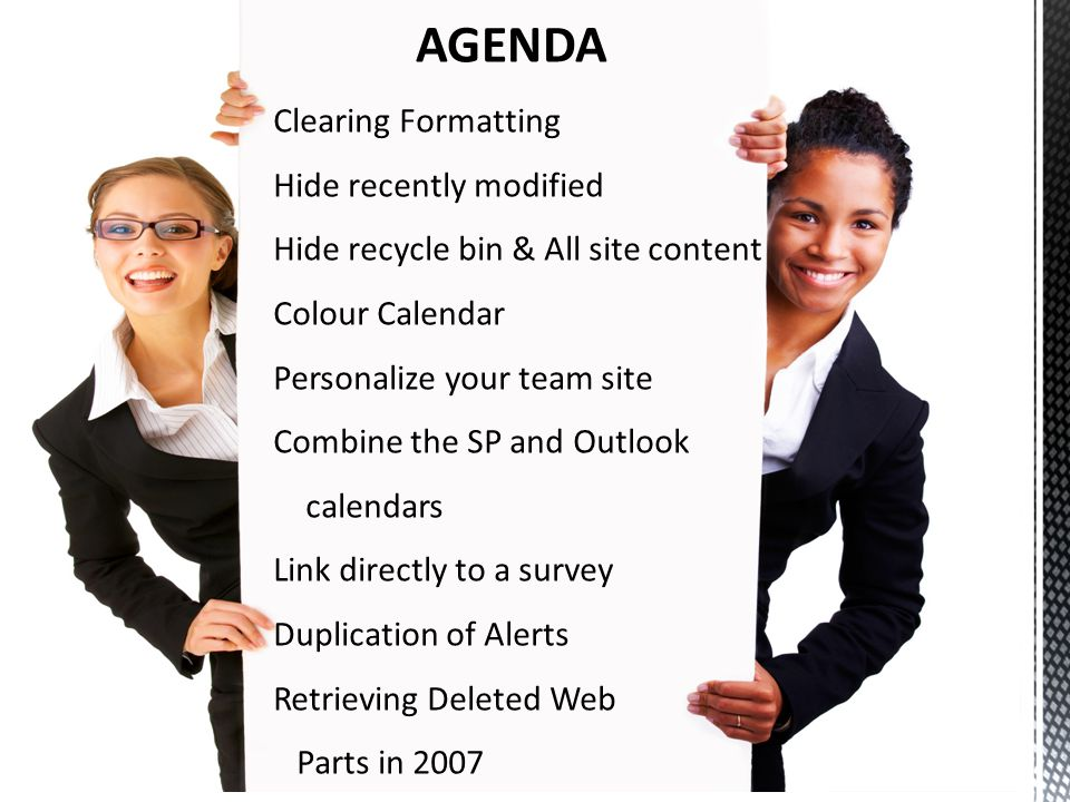 Clearing Formatting Hide recently modified Hide recycle bin & All site content Colour Calendar Personalize your team site Combine the SP and Outlook calendars Link directly to a survey Duplication of Alerts Retrieving Deleted Web Parts in 2007