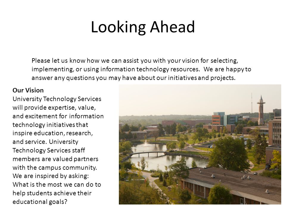 Looking Ahead Please let us know how we can assist you with your vision for selecting, implementing, or using information technology resources. We are