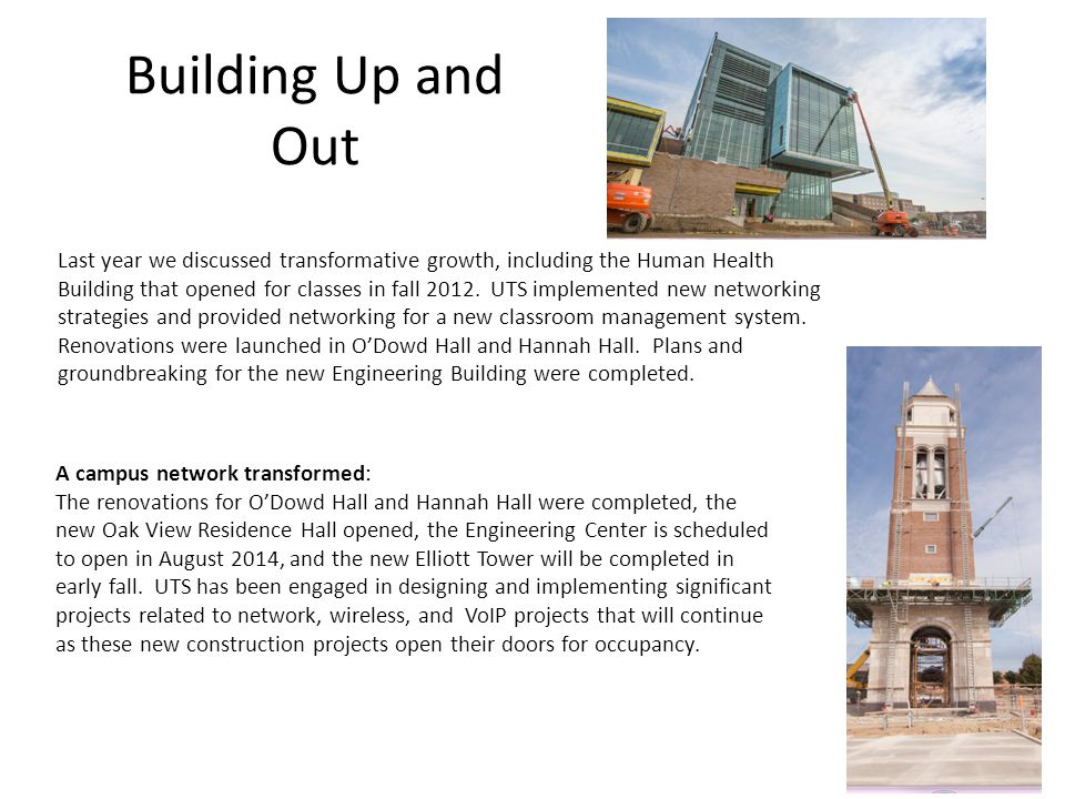 Building Up and Out Last year we discussed transformative growth, including the Human Health Building that opened for classes in fall 2012. UTS implem