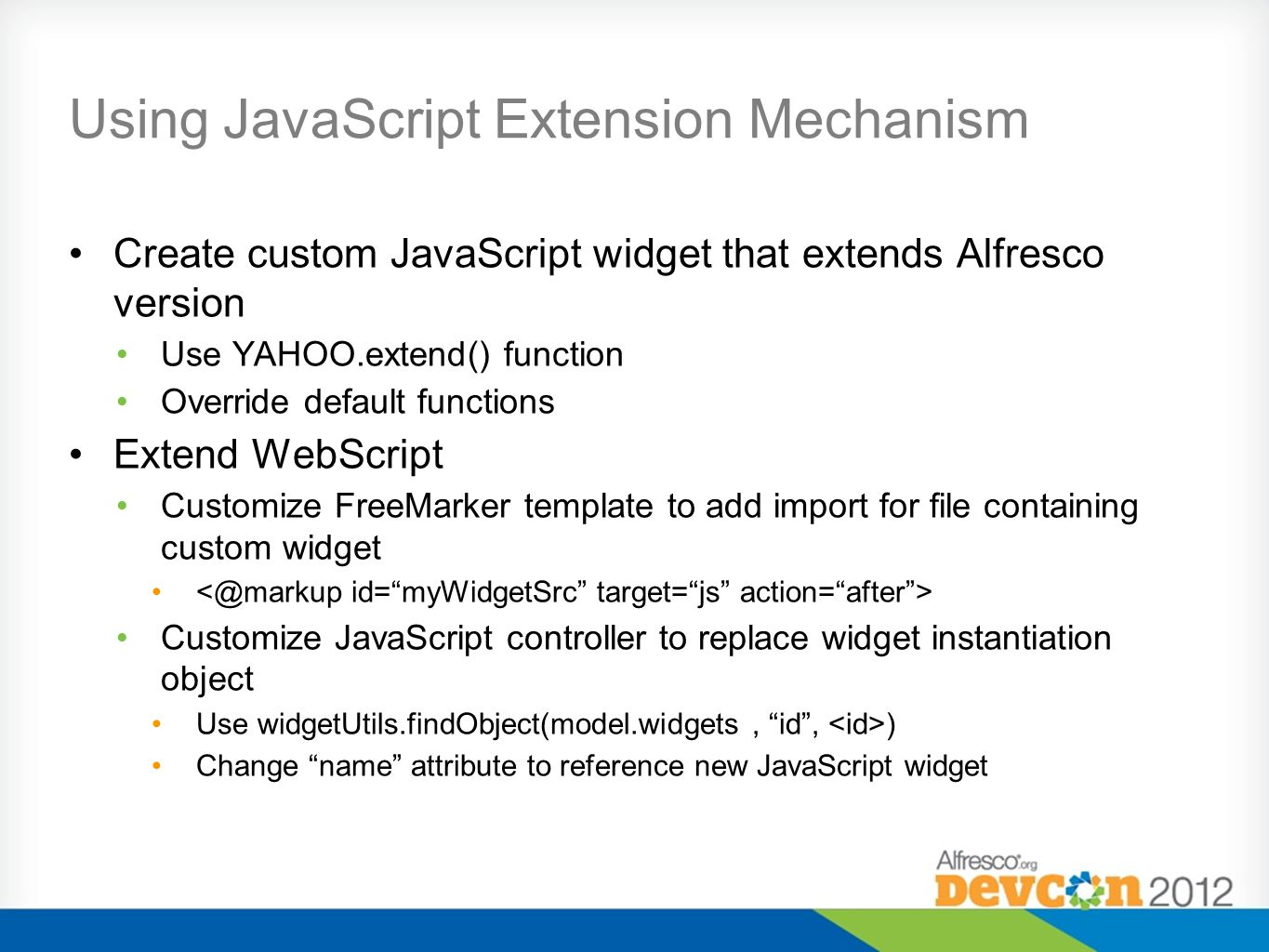 Using JavaScript Extension Mechanism Create custom JavaScript widget that extends Alfresco version Use YAHOO.extend() function Override default functions Extend WebScript Customize FreeMarker template to add import for file containing custom widget Customize JavaScript controller to replace widget instantiation object Use widgetUtils.findObject(model.widgets, id , ) Change name attribute to reference new JavaScript widget