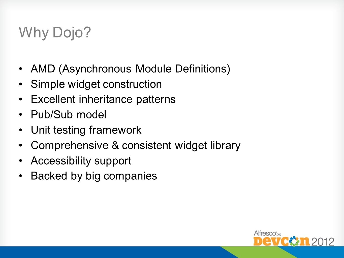 Why Dojo? AMD (Asynchronous Module Definitions) Simple widget construction Excellent inheritance patterns Pub/Sub model Unit testing framework Compreh