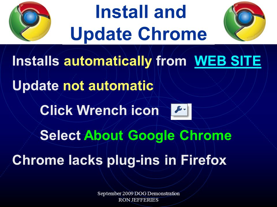 September 2009 DOG Demonstration RON JEFFERIES Install and Update Chrome Installs automatically from WEB SITEWEB SITE Update not automatic Click Wrench icon Select About Google Chrome Chrome lacks plug-ins in Firefox
