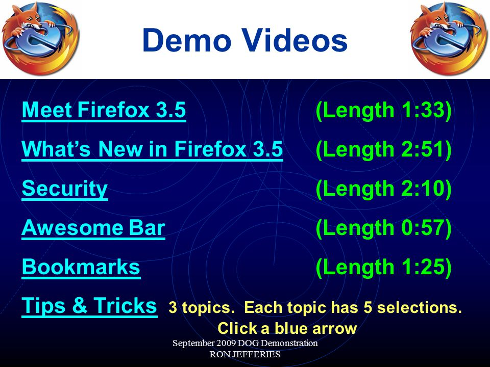 September 2009 DOG Demonstration RON JEFFERIES Demo Videos Meet Firefox 3.5Meet Firefox 3.5 (Length 1:33) What's New in Firefox 3.5What's New in Firefox 3.5 (Length 2:51) SecuritySecurity (Length 2:10) Awesome BarAwesome Bar (Length 0:57) BookmarksBookmarks (Length 1:25) Tips & TricksTips & Tricks 3 topics.