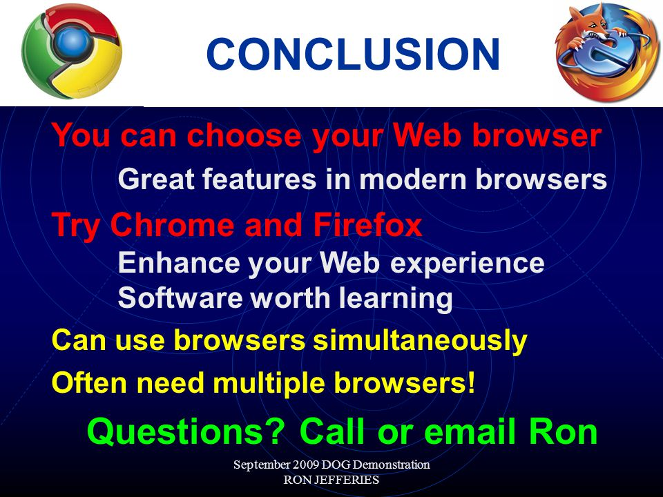 September 2009 DOG Demonstration RON JEFFERIES CONCLUSION You can choose your Web browser Great features in modern browsers Try Chrome and Firefox Enhance your Web experience Software worth learning Can use browsers simultaneously Often need multiple browsers.