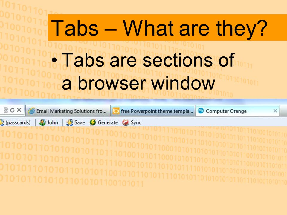 Tabs – What are they Tabs are sections of a browser window