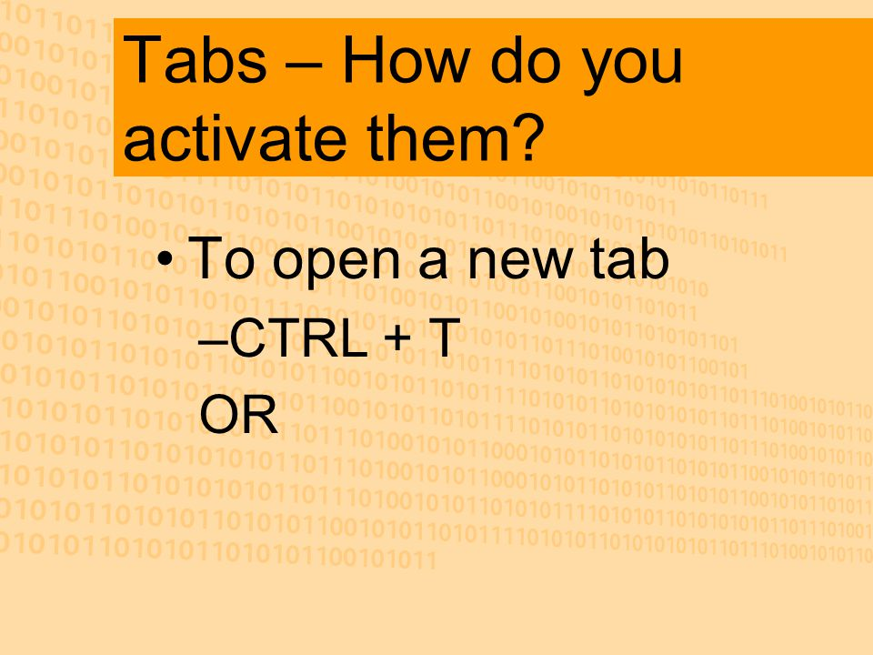 Tabs – How do you activate them? To open a new tab –CTRL + T OR