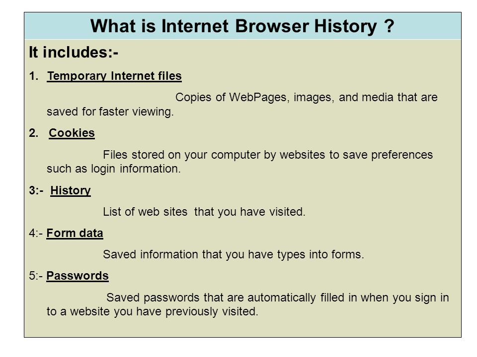 What is Internet Browser History ? It includes:- 1.Temporary Internet files Copies of WebPages, images, and media that are saved for faster viewing. 2