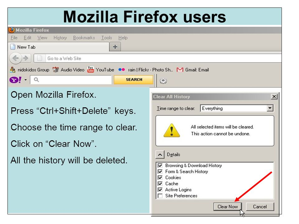 Mozilla Firefox users Open Mozilla Firefox. Press Ctrl+Shift+Delete keys.