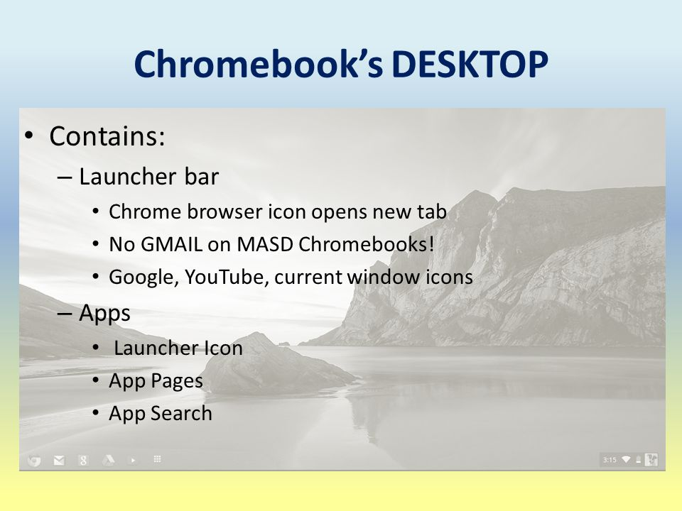 Chromebook's DESKTOP Contains: – Launcher bar Chrome browser icon opens new tab No GMAIL on MASD Chromebooks.