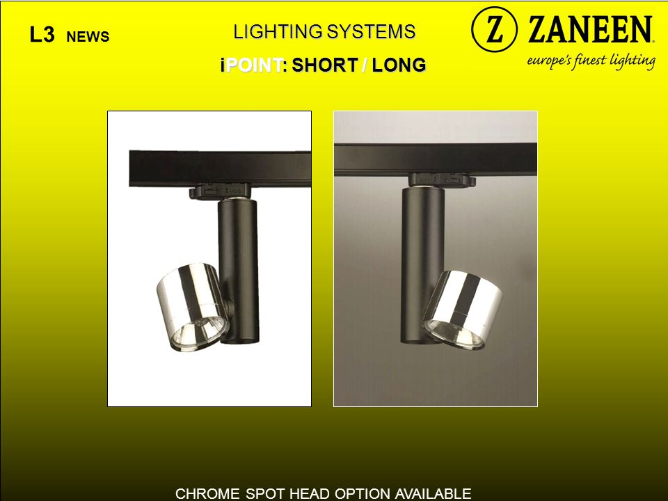 LIGHTING SYSTEMS iPOINT: SHORT / LONG L3 NEWS CHROME SPOT HEAD OPTION AVAILABLE