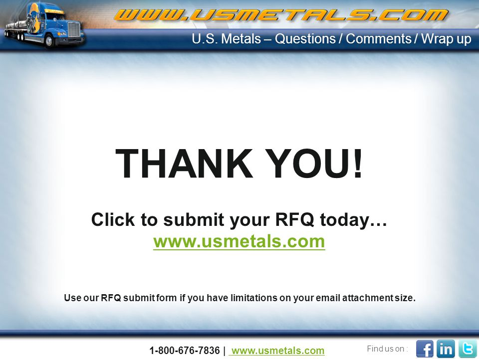 THANK YOU! U.S. Metals – Questions / Comments / Wrap up Click to submit your RFQ today… www.usmetals.com Use our RFQ submit form if you have limitatio