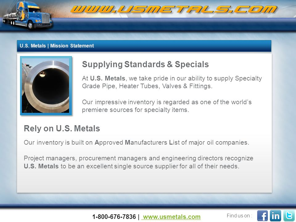 Presentation Overview Questions / Wrap Up Value Added & Emergency Services Locations In-House Testing Capabilities Certifications Sales Representative's contact information 77 66 55 4 4 3 3 2 2 1 1 Our Products 1-800-676-7836 | www.usmetals.com www.usmetals.com Find us on :