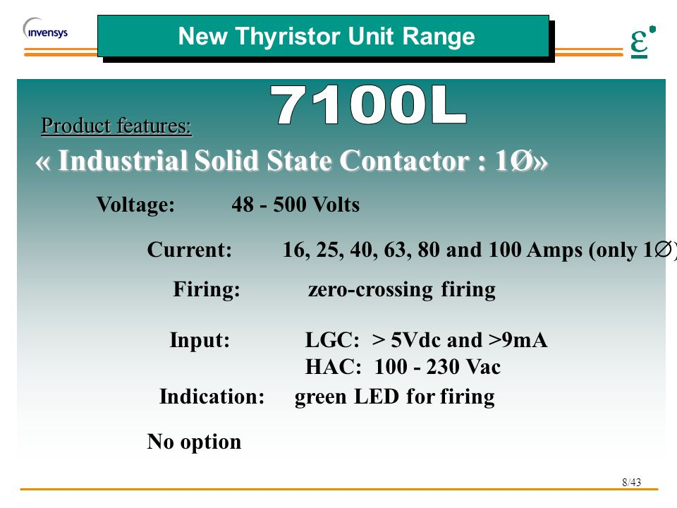 8/43 New Thyristor Unit Range Product features: Voltage:48 - 500 Volts Current:16, 25, 40, 63, 80 and 100 Amps (only 1  ) Firing:zero-crossing firing Input:LGC: > 5Vdc and >9mA HAC: 100 - 230 Vac Indication:green LED for firing No option « Industrial Solid State Contactor : 1Ø»