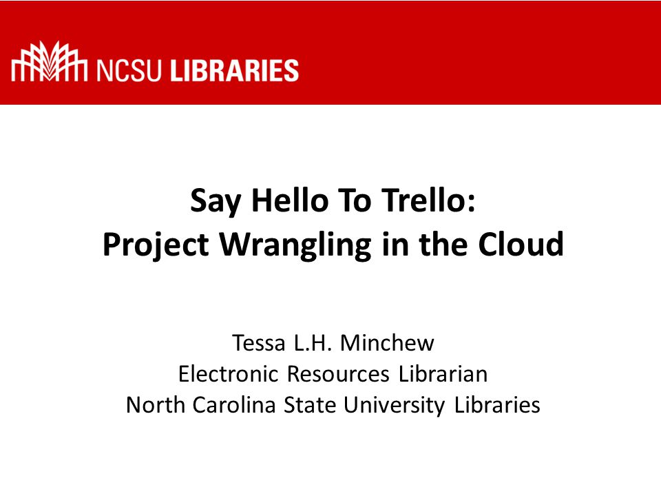 Say Hello To Trello: Project Wrangling in the Cloud Tessa L.H. Minchew Electronic Resources Librarian North Carolina State University Libraries