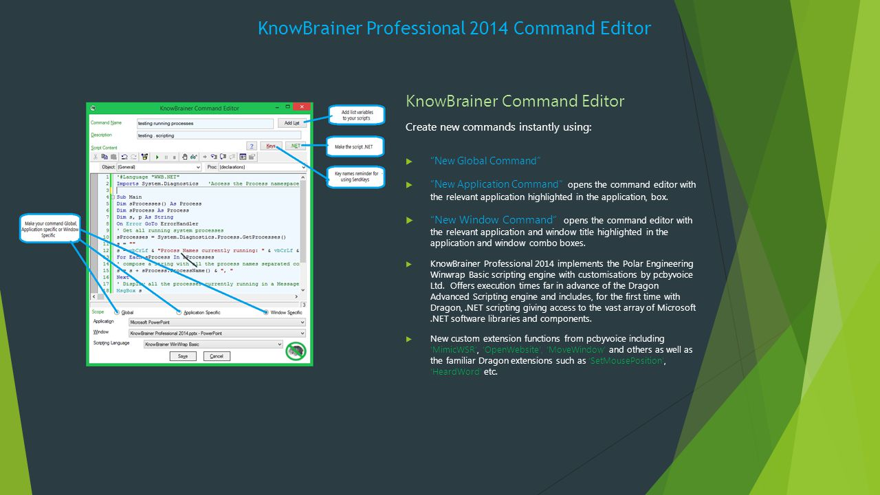 KnowBrainer Professional 2014 Command Editor KnowBrainer Command Editor Create new commands instantly using:  New Global Command  New Application Command opens the command editor with the relevant application highlighted in the application, box.