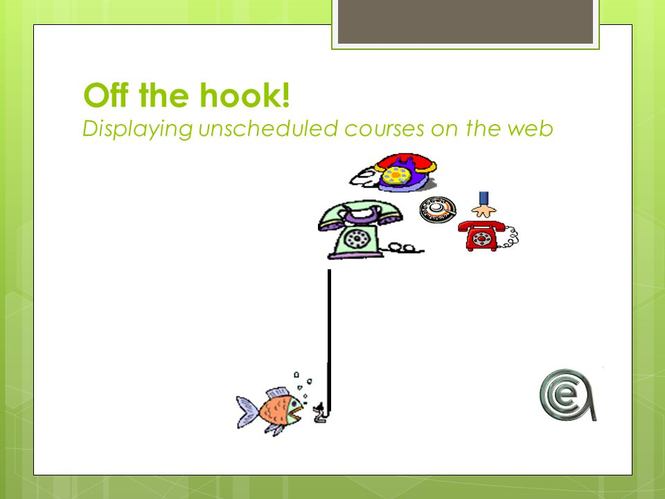 Off the hook! Displaying unscheduled courses on the web