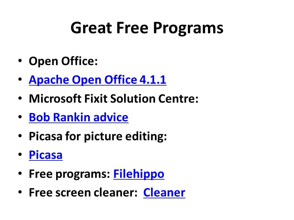 Great Free Programs Open Office: Apache Open Office 4.1.1 Microsoft Fixit Solution Centre: Bob Rankin advice Picasa for picture editing: Picasa Free programs: FilehippoFilehippo Free screen cleaner: CleanerCleaner