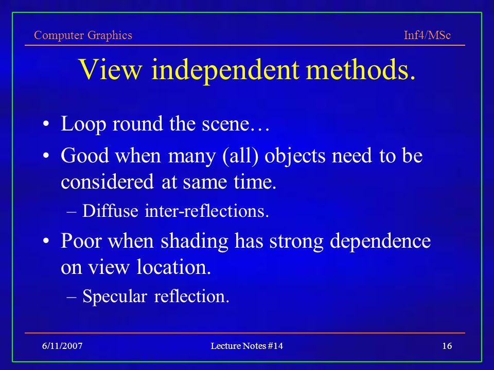 Computer Graphics Inf4/MSc 6/11/2007Lecture Notes #1416 View independent methods. Loop round the scene… Good when many (all) objects need to be consid
