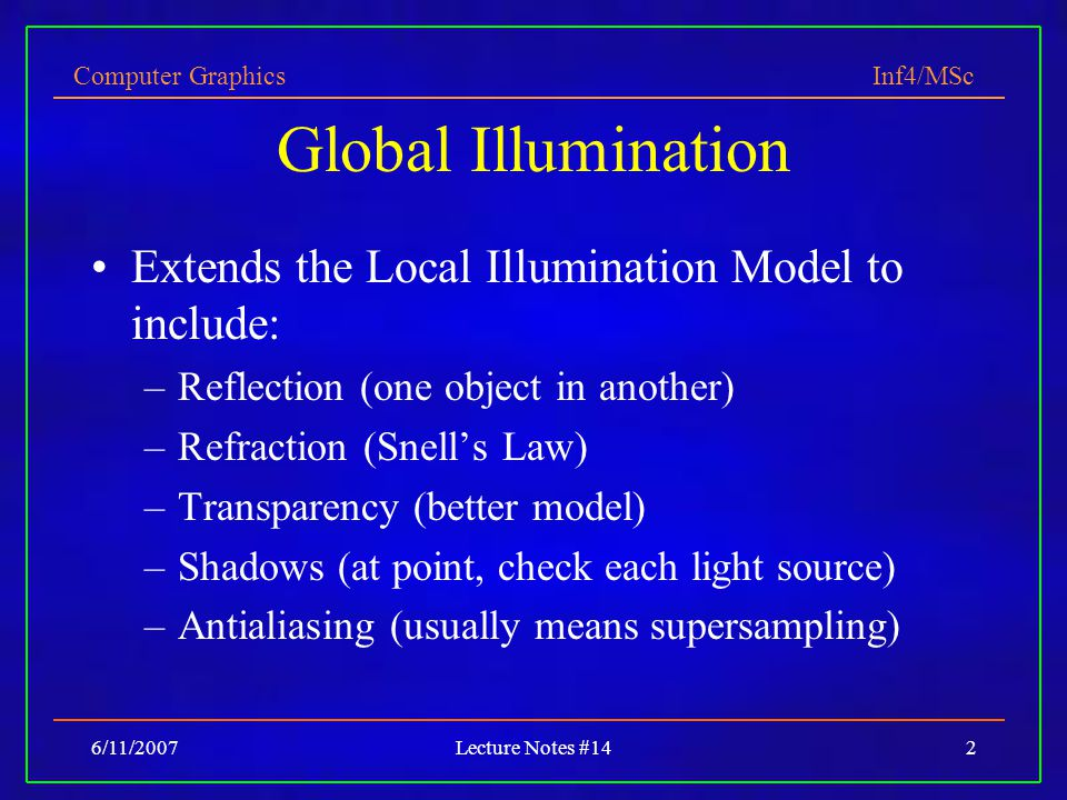Computer Graphics Inf4/MSc 6/11/2007Lecture Notes #142 Global Illumination Extends the Local Illumination Model to include: –Reflection (one object in