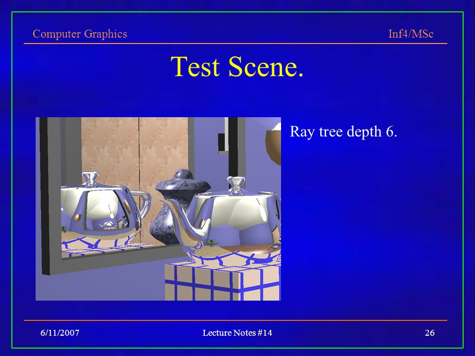 Computer Graphics Inf4/MSc 6/11/2007Lecture Notes #1426 Test Scene. Ray tree depth 6.