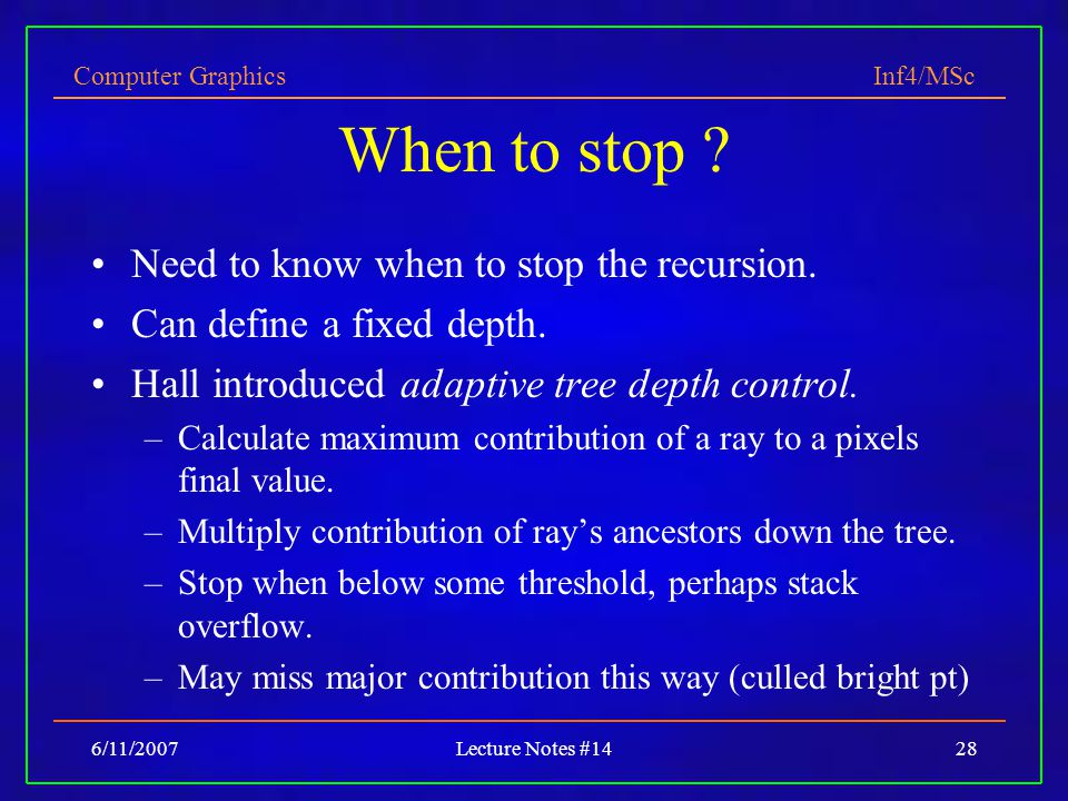 Computer Graphics Inf4/MSc 6/11/2007Lecture Notes #1428 When to stop ? Need to know when to stop the recursion. Can define a fixed depth. Hall introdu