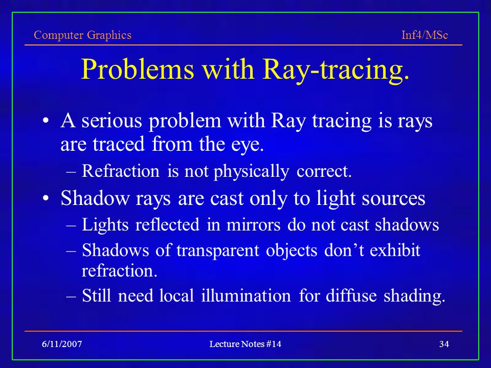 Computer Graphics Inf4/MSc 6/11/2007Lecture Notes #1434 Problems with Ray-tracing. A serious problem with Ray tracing is rays are traced from the eye.