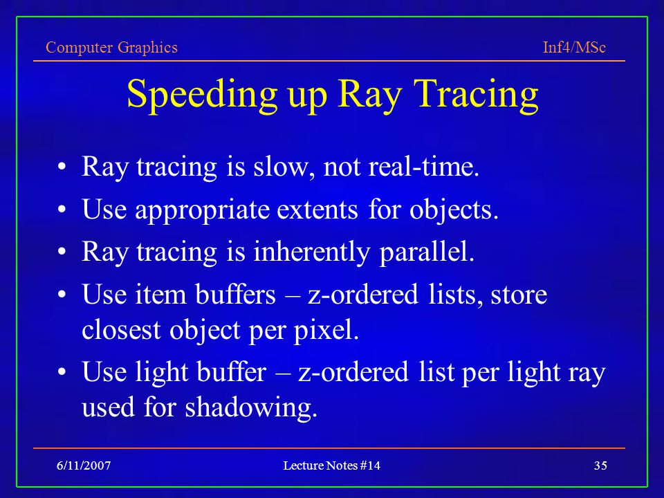 Computer Graphics Inf4/MSc 6/11/2007Lecture Notes #1435 Speeding up Ray Tracing Ray tracing is slow, not real-time.
