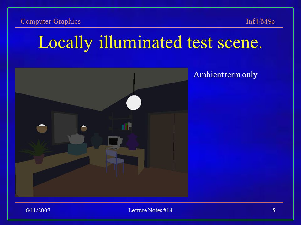 Computer Graphics Inf4/MSc 6/11/2007Lecture Notes #145 Locally illuminated test scene.