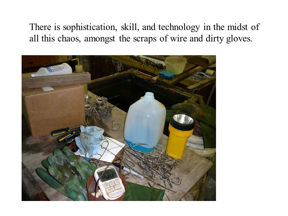 There is sophistication, skill, and technology in the midst of all this chaos, amongst the scraps of wire and dirty gloves.