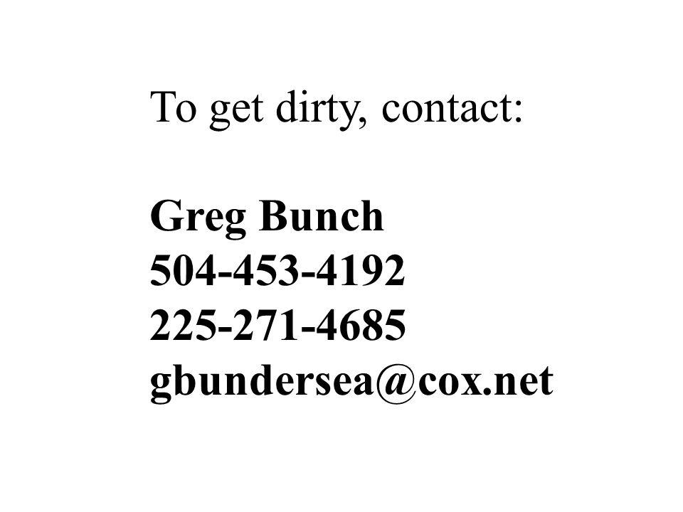 To get dirty, contact: Greg Bunch 504-453-4192 225-271-4685 gbundersea@cox.net