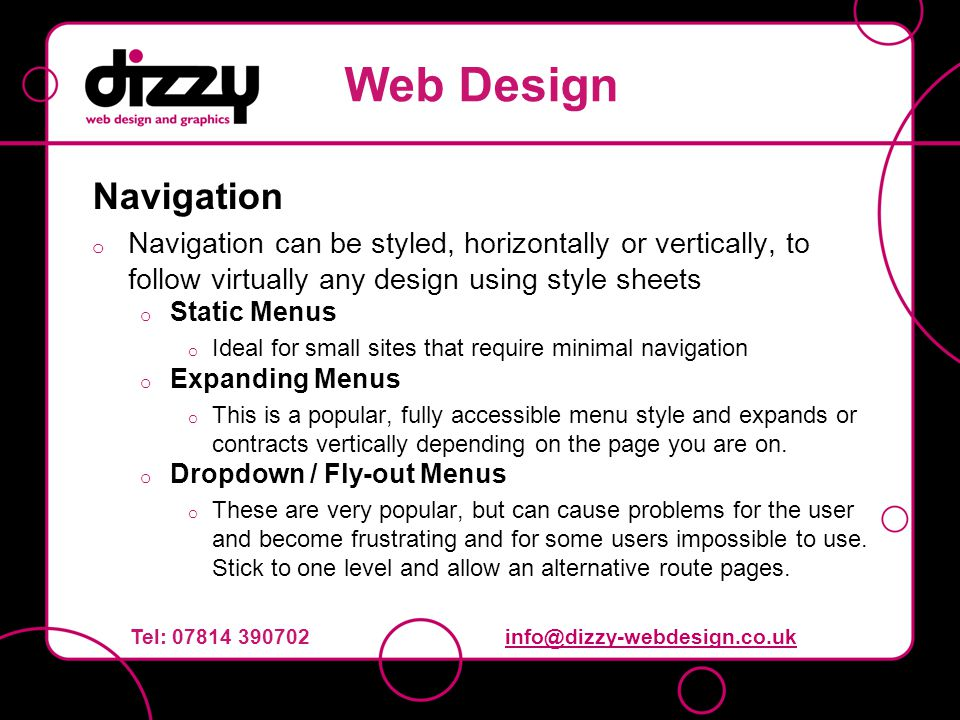 Navigation o Navigation can be styled, horizontally or vertically, to follow virtually any design using style sheets o Static Menus o Ideal for small