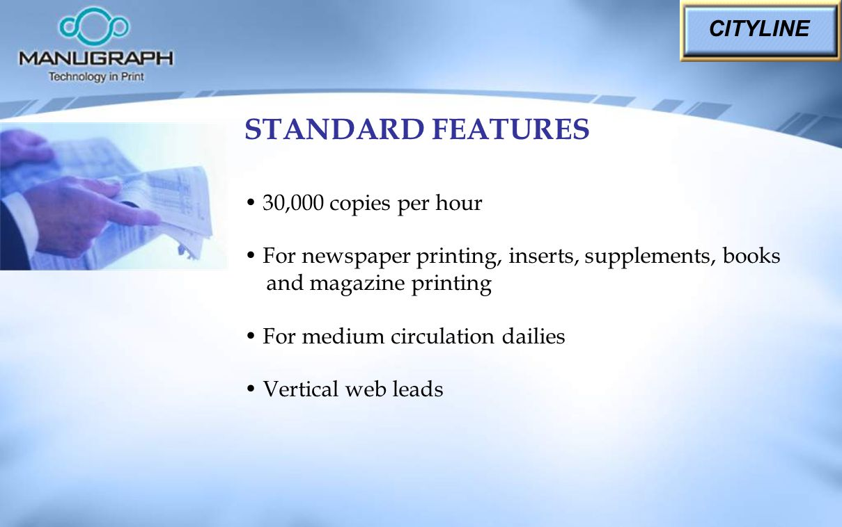 30,000 copies per hour For newspaper printing, inserts, supplements, books and magazine printing For medium circulation dailies Vertical web leads CITYLINE STANDARD FEATURES