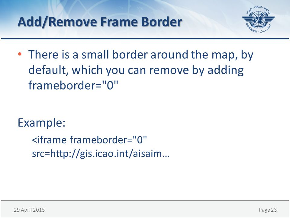 29 April 2015Page 23 Add/Remove Frame Border There is a small border around the map, by default, which you can remove by adding frameborder= 0 Example: <iframe frameborder= 0 src=http://gis.icao.int/aisaim…