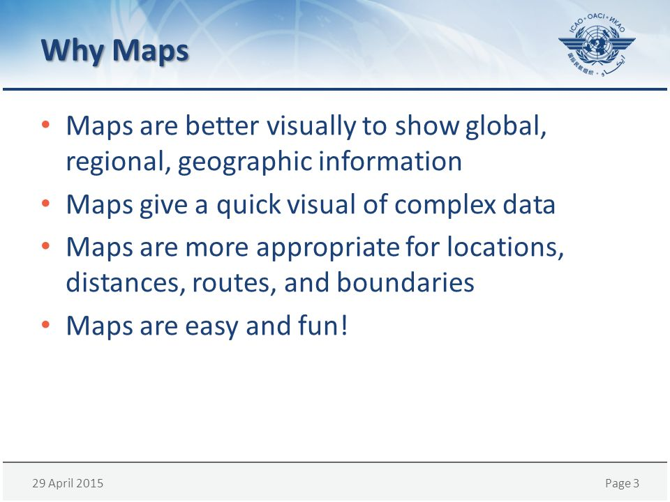 29 April 2015Page 3 Why Maps Maps are better visually to show global, regional, geographic information Maps give a quick visual of complex data Maps are more appropriate for locations, distances, routes, and boundaries Maps are easy and fun!