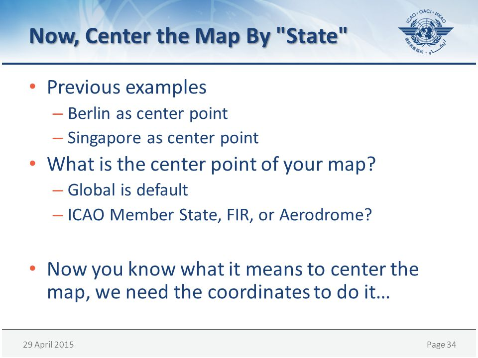 29 April 2015Page 34 Now, Center the Map By State Previous examples – Berlin as center point – Singapore as center point What is the center point of your map.