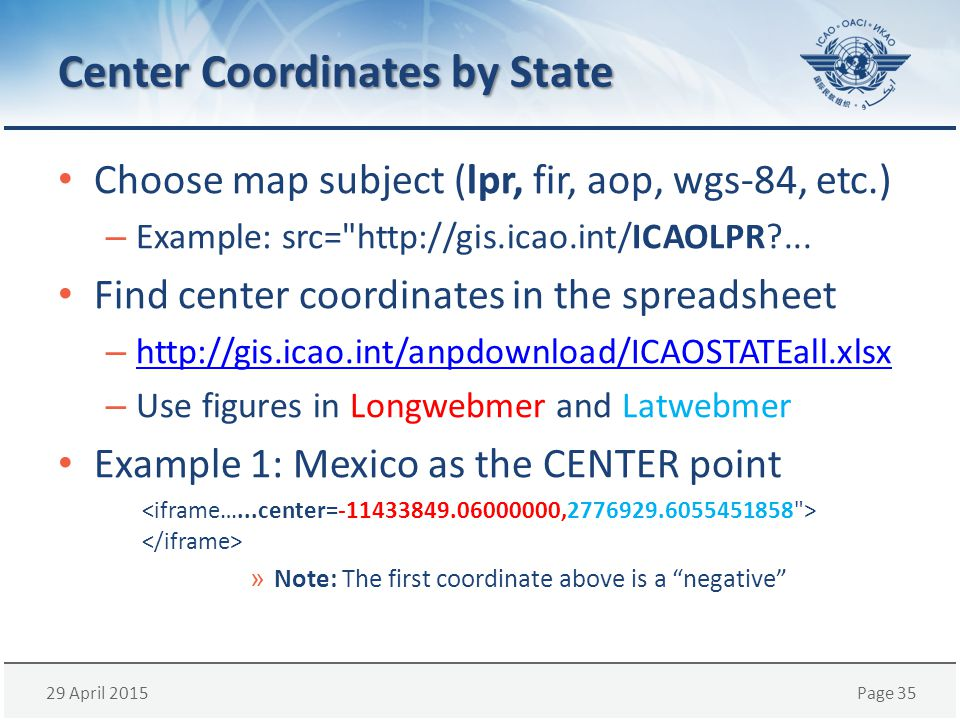 29 April 2015Page 35 Center Coordinates by State Choose map subject (lpr, fir, aop, wgs-84, etc.) – Example: src= http://gis.icao.int/ICAOLPR?...