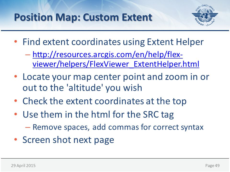 29 April 2015Page 49 Position Map: Custom Extent Find extent coordinates using Extent Helper – http://resources.arcgis.com/en/help/flex- viewer/helpers/FlexViewer_ExtentHelper.html http://resources.arcgis.com/en/help/flex- viewer/helpers/FlexViewer_ExtentHelper.html Locate your map center point and zoom in or out to the altitude you wish Check the extent coordinates at the top Use them in the html for the SRC tag – Remove spaces, add commas for correct syntax Screen shot next page