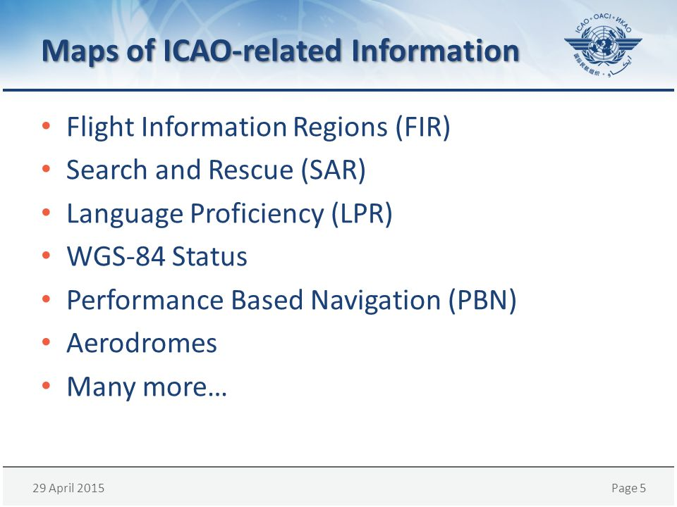 29 April 2015Page 5 Maps of ICAO-related Information Flight Information Regions (FIR) Search and Rescue (SAR) Language Proficiency (LPR) WGS-84 Status Performance Based Navigation (PBN) Aerodromes Many more…