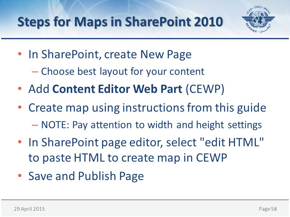 29 April 2015Page 58 Steps for Maps in SharePoint 2010 In SharePoint, create New Page – Choose best layout for your content Add Content Editor Web Part (CEWP) Create map using instructions from this guide – NOTE: Pay attention to width and height settings In SharePoint page editor, select edit HTML to paste HTML to create map in CEWP Save and Publish Page