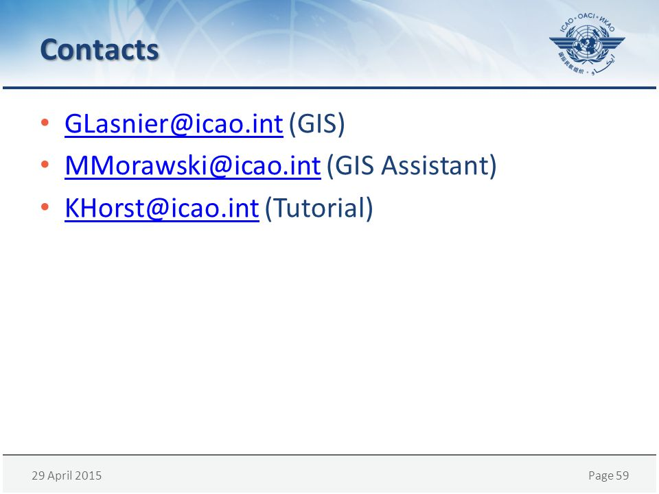 29 April 2015Page 59 Contacts GLasnier@icao.int (GIS) GLasnier@icao.int MMorawski@icao.int (GIS Assistant) MMorawski@icao.int KHorst@icao.int (Tutorial) KHorst@icao.int