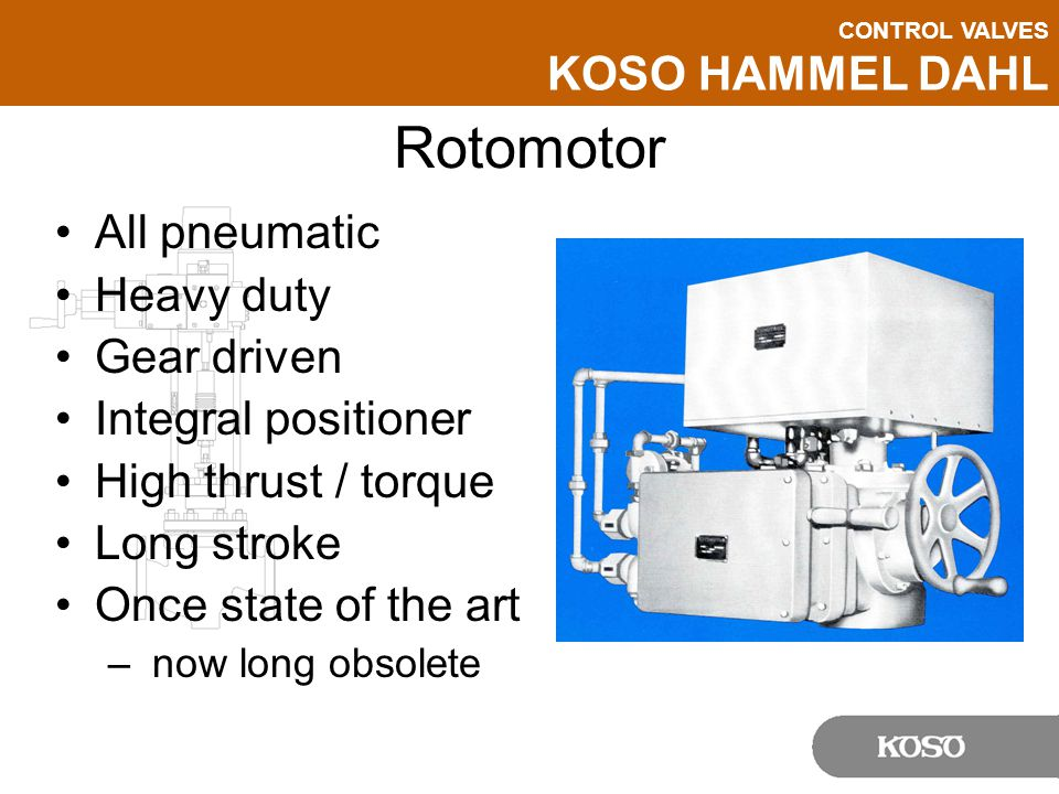 CONTROL VALVES KOSO HAMMEL DAHL Rotomotor All pneumatic Heavy duty Gear driven Integral positioner High thrust / torque Long stroke Once state of the